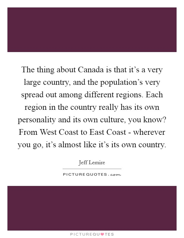The thing about Canada is that it's a very large country, and the population's very spread out among different regions. Each region in the country really has its own personality and its own culture, you know? From West Coast to East Coast - wherever you go, it's almost like it's its own country Picture Quote #1