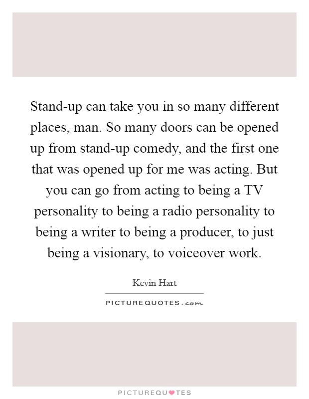 Stand-up can take you in so many different places, man. So many doors can be opened up from stand-up comedy, and the first one that was opened up for me was acting. But you can go from acting to being a TV personality to being a radio personality to being a writer to being a producer, to just being a visionary, to voiceover work Picture Quote #1
