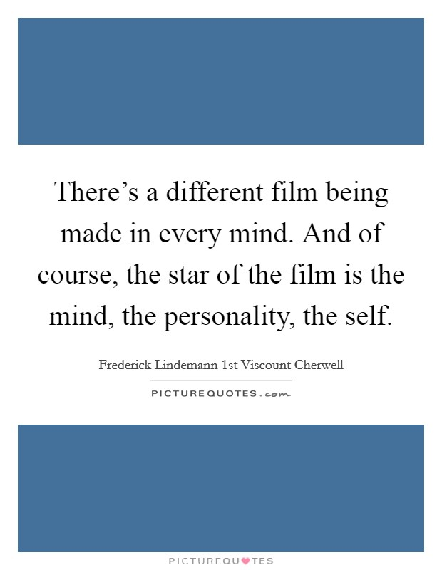 There's a different film being made in every mind. And of course, the star of the film is the mind, the personality, the self Picture Quote #1