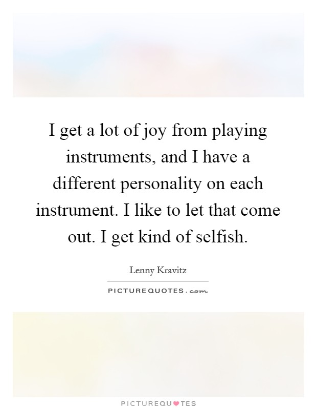 I get a lot of joy from playing instruments, and I have a different personality on each instrument. I like to let that come out. I get kind of selfish Picture Quote #1