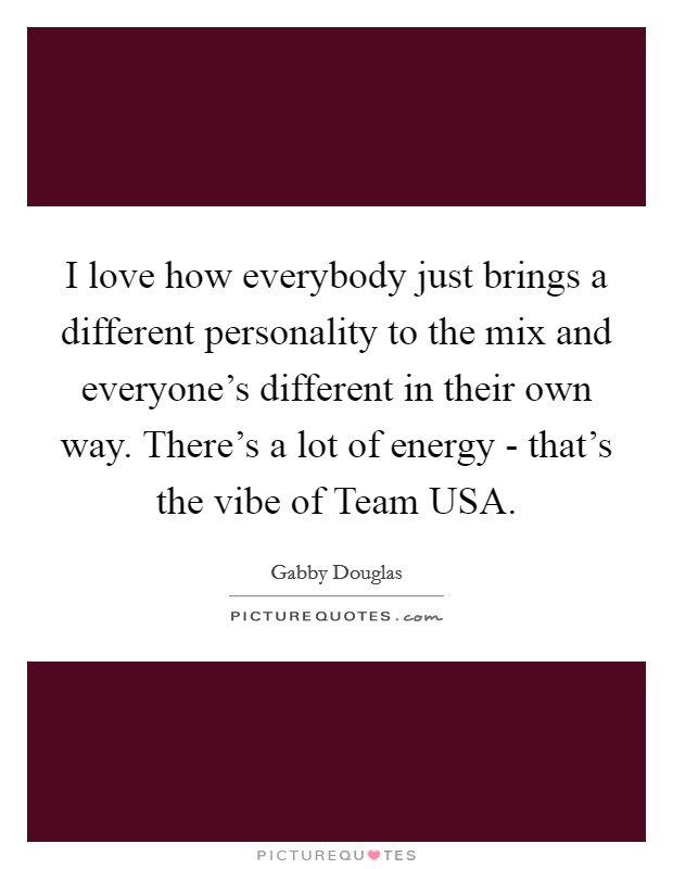 I love how everybody just brings a different personality to the mix and everyone's different in their own way. There's a lot of energy - that's the vibe of Team USA Picture Quote #1