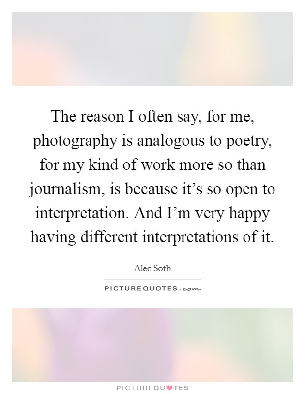 The reason I often say, for me, photography is analogous to poetry, for my kind of work more so than journalism, is because it's so open to interpretation. And I'm very happy having different interpretations of it Picture Quote #1