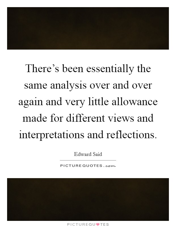 There's been essentially the same analysis over and over again and very little allowance made for different views and interpretations and reflections Picture Quote #1
