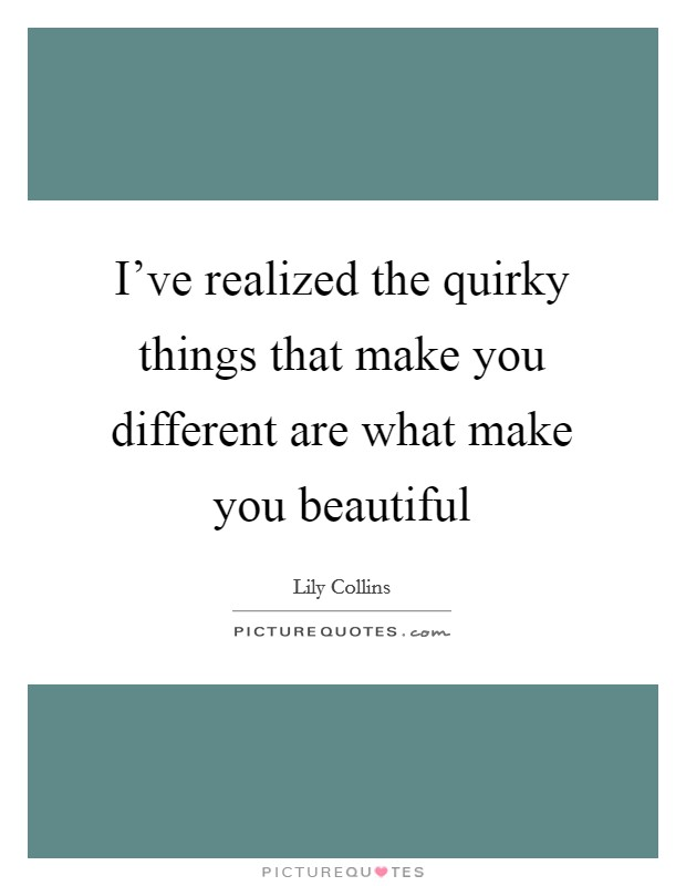 I've realized the quirky things that make you different are what make you beautiful Picture Quote #1