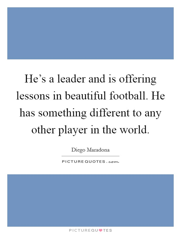 He's a leader and is offering lessons in beautiful football. He has something different to any other player in the world Picture Quote #1