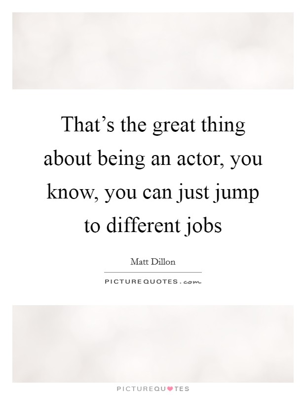 That's the great thing about being an actor, you know, you can just jump to different jobs Picture Quote #1