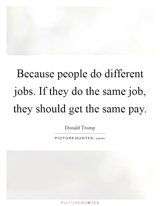 Because people do different jobs. If they do the same job, they should get the same pay Picture Quote #1