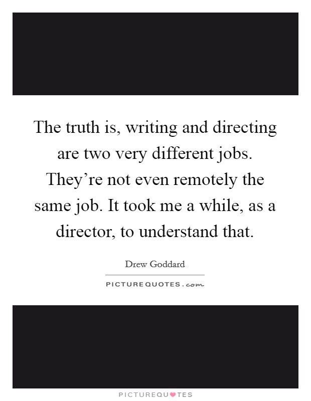 The truth is, writing and directing are two very different jobs. They're not even remotely the same job. It took me a while, as a director, to understand that Picture Quote #1