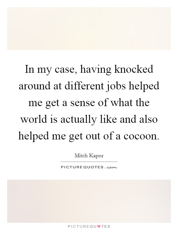 In my case, having knocked around at different jobs helped me get a sense of what the world is actually like and also helped me get out of a cocoon Picture Quote #1