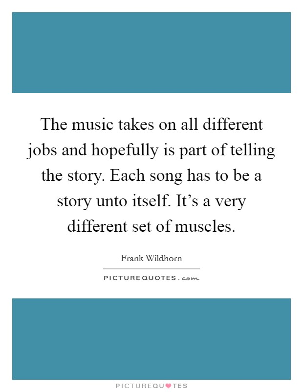 The music takes on all different jobs and hopefully is part of telling the story. Each song has to be a story unto itself. It's a very different set of muscles Picture Quote #1