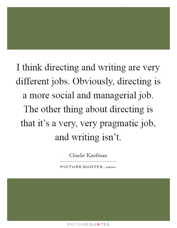 I think directing and writing are very different jobs. Obviously, directing is a more social and managerial job. The other thing about directing is that it's a very, very pragmatic job, and writing isn't Picture Quote #1