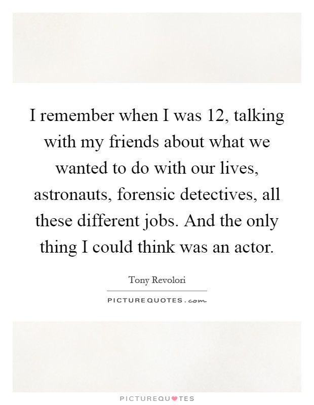 I remember when I was 12, talking with my friends about what we wanted to do with our lives, astronauts, forensic detectives, all these different jobs. And the only thing I could think was an actor Picture Quote #1