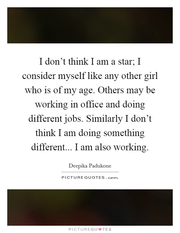 I don't think I am a star; I consider myself like any other girl who is of my age. Others may be working in office and doing different jobs. Similarly I don't think I am doing something different... I am also working Picture Quote #1
