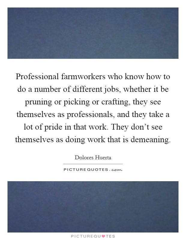 Professional farmworkers who know how to do a number of different jobs, whether it be pruning or picking or crafting, they see themselves as professionals, and they take a lot of pride in that work. They don't see themselves as doing work that is demeaning Picture Quote #1