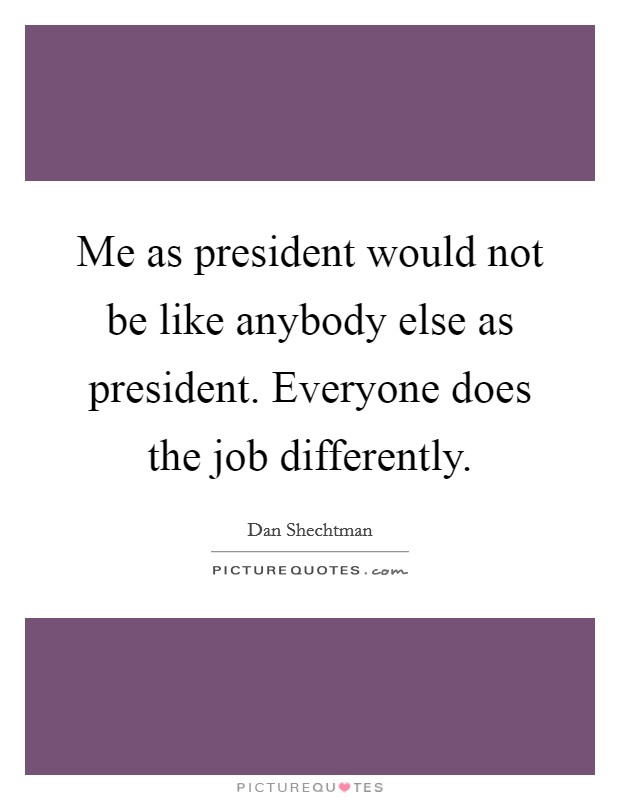 Me as president would not be like anybody else as president. Everyone does the job differently Picture Quote #1