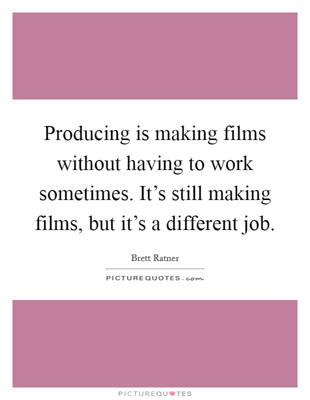 Producing is making films without having to work sometimes. It's still making films, but it's a different job Picture Quote #1