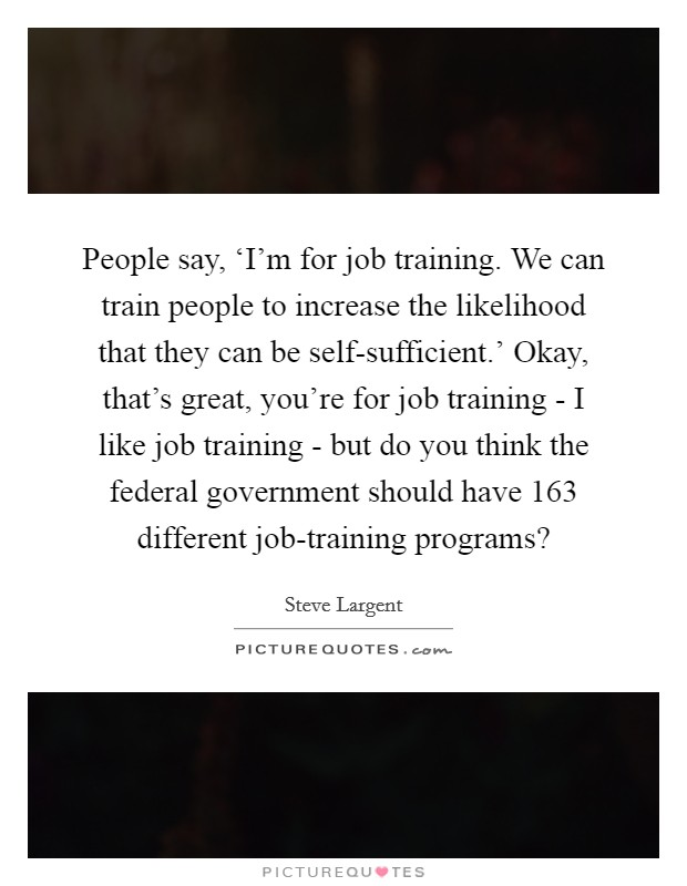 People say, 'I'm for job training. We can train people to increase the likelihood that they can be self-sufficient.' Okay, that's great, you're for job training - I like job training - but do you think the federal government should have 163 different job-training programs? Picture Quote #1