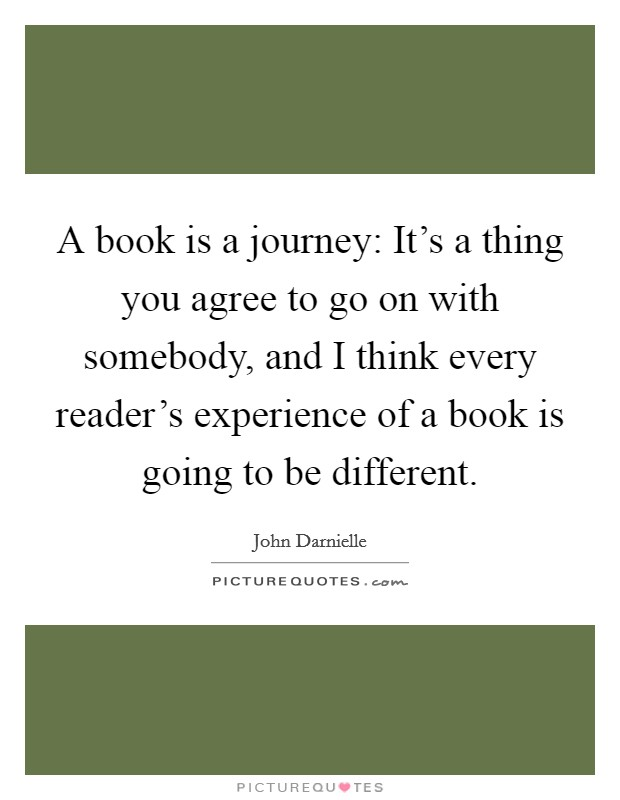 A book is a journey: It's a thing you agree to go on with somebody, and I think every reader's experience of a book is going to be different Picture Quote #1