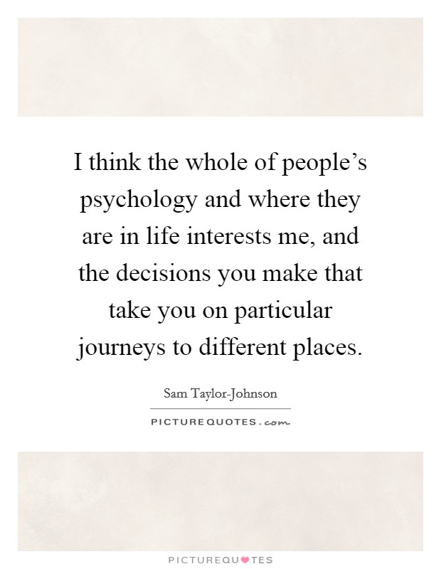 I think the whole of people's psychology and where they are in life interests me, and the decisions you make that take you on particular journeys to different places Picture Quote #1