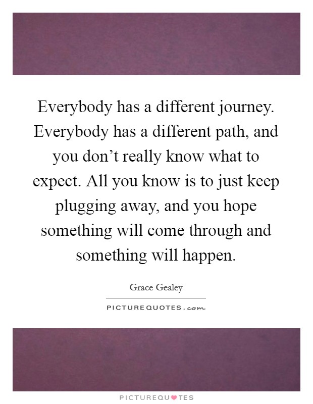 Everybody has a different journey. Everybody has a different path, and you don't really know what to expect. All you know is to just keep plugging away, and you hope something will come through and something will happen Picture Quote #1