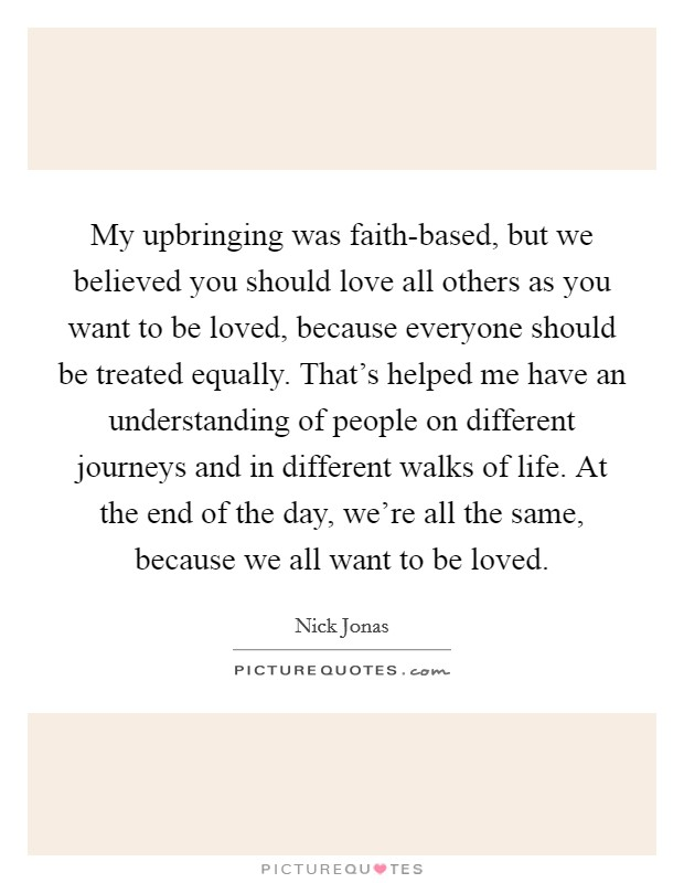 My upbringing was faith-based, but we believed you should love all others as you want to be loved, because everyone should be treated equally. That's helped me have an understanding of people on different journeys and in different walks of life. At the end of the day, we're all the same, because we all want to be loved. Picture Quote #1