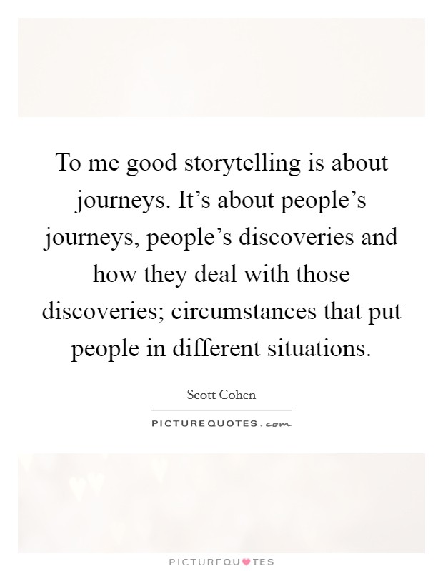 To me good storytelling is about journeys. It's about people's journeys, people's discoveries and how they deal with those discoveries; circumstances that put people in different situations Picture Quote #1