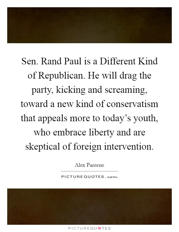Sen. Rand Paul is a Different Kind of Republican. He will drag the party, kicking and screaming, toward a new kind of conservatism that appeals more to today's youth, who embrace liberty and are skeptical of foreign intervention Picture Quote #1