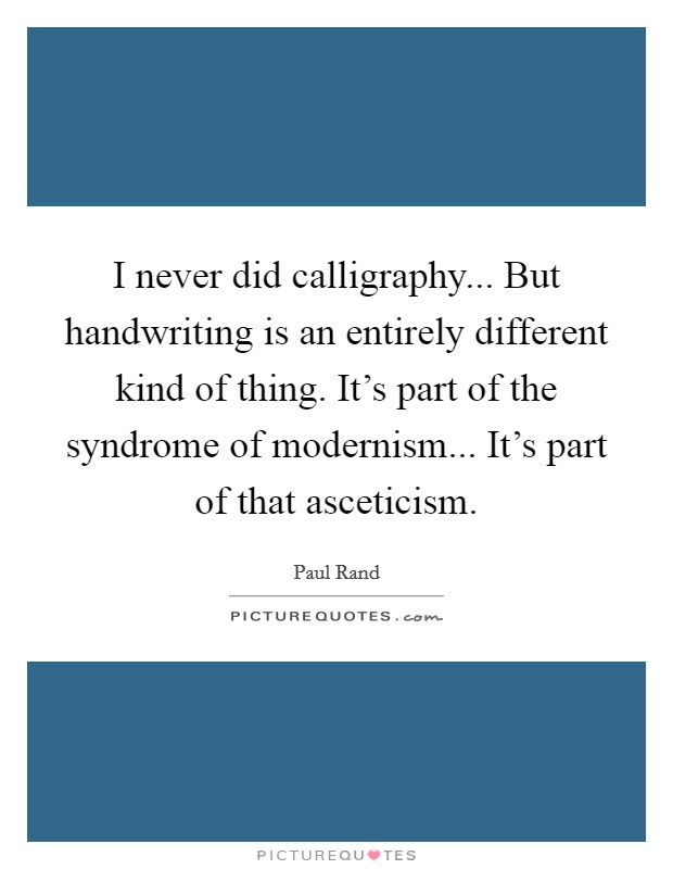 I never did calligraphy... But handwriting is an entirely different kind of thing. It's part of the syndrome of modernism... It's part of that asceticism Picture Quote #1