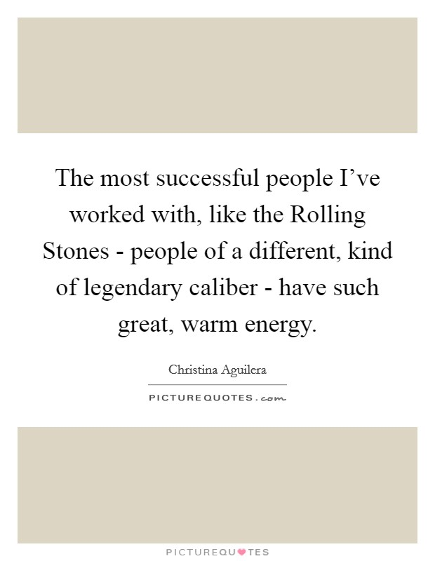 The most successful people I've worked with, like the Rolling Stones - people of a different, kind of legendary caliber - have such great, warm energy Picture Quote #1
