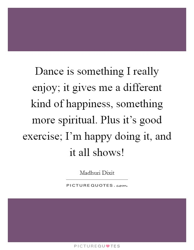 Dance is something I really enjoy; it gives me a different kind of happiness, something more spiritual. Plus it's good exercise; I'm happy doing it, and it all shows! Picture Quote #1