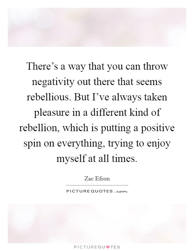 There's a way that you can throw negativity out there that seems rebellious. But I've always taken pleasure in a different kind of rebellion, which is putting a positive spin on everything, trying to enjoy myself at all times Picture Quote #1