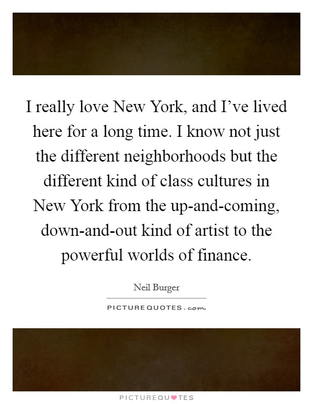 I really love New York, and I've lived here for a long time. I know not just the different neighborhoods but the different kind of class cultures in New York from the up-and-coming, down-and-out kind of artist to the powerful worlds of finance Picture Quote #1