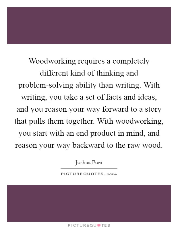 Woodworking requires a completely different kind of thinking and problem-solving ability than writing. With writing, you take a set of facts and ideas, and you reason your way forward to a story that pulls them together. With woodworking, you start with an end product in mind, and reason your way backward to the raw wood Picture Quote #1