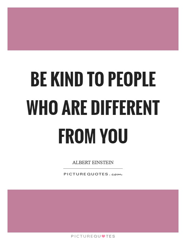 Be kind to people who are different from you Picture Quote #1