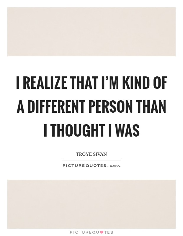 I realize that I'm kind of a different person than I thought I was Picture Quote #1