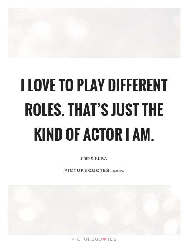 I love to play different roles. That's just the kind of actor I am Picture Quote #1