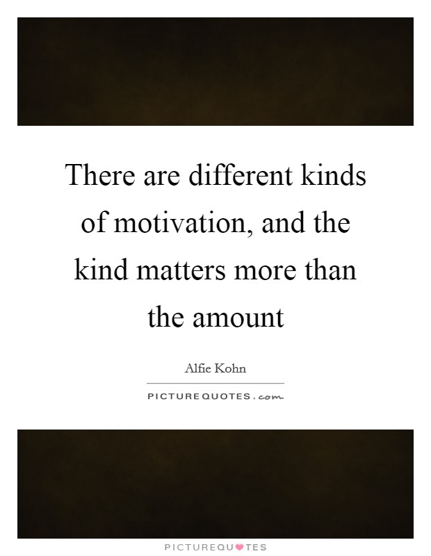 There are different kinds of motivation, and the kind matters more than the amount Picture Quote #1