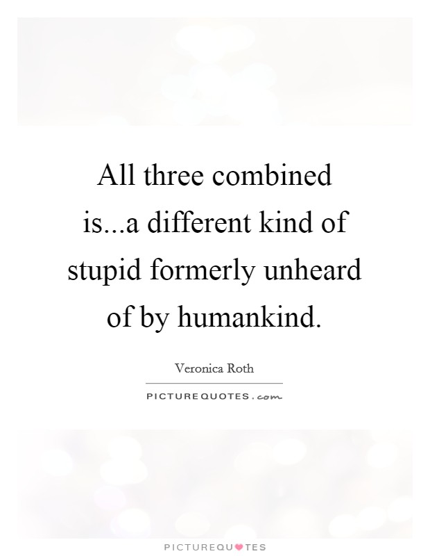 All three combined is...a different kind of stupid formerly unheard of by humankind Picture Quote #1