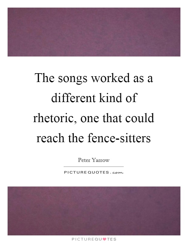 The songs worked as a different kind of rhetoric, one that could reach the fence-sitters Picture Quote #1