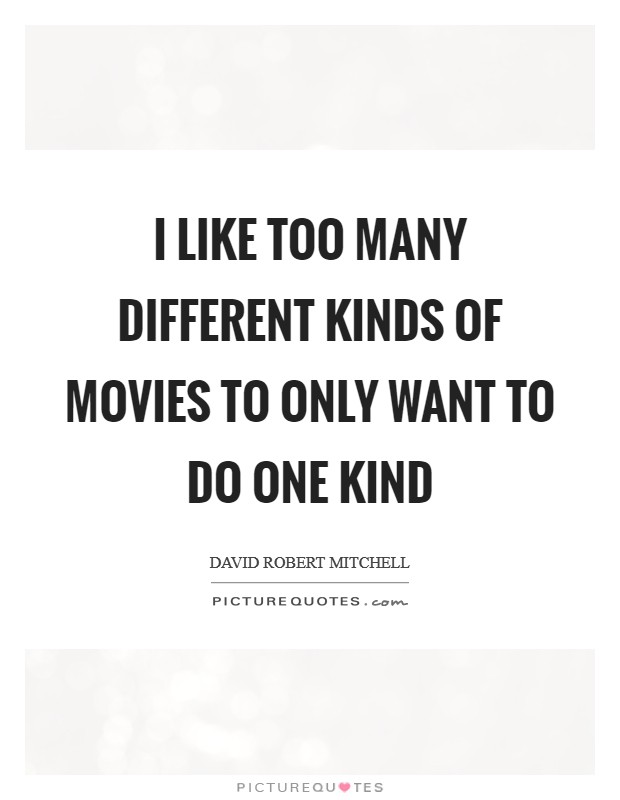 I like too many different kinds of movies to only want to do one kind Picture Quote #1