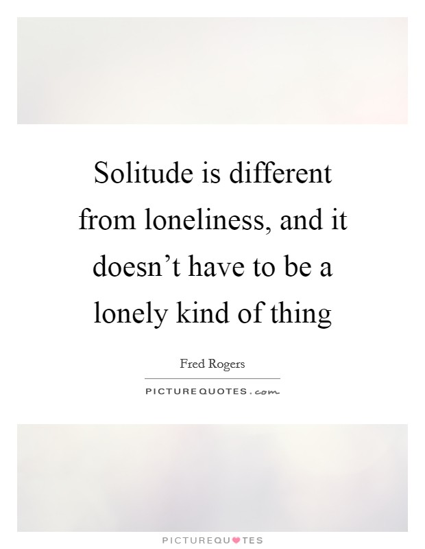 Solitude is different from loneliness, and it doesn't have to be a lonely kind of thing Picture Quote #1