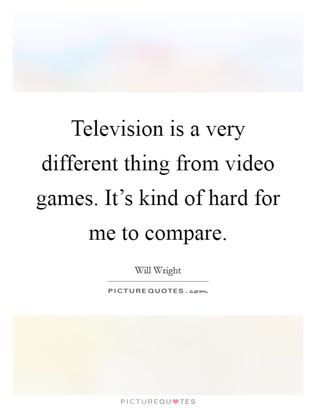Television is a very different thing from video games. It's kind of hard for me to compare. Picture Quote #1