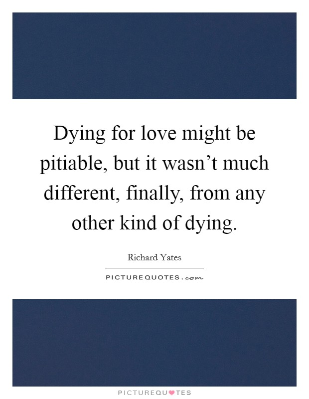 Dying for love might be pitiable, but it wasn't much different, finally, from any other kind of dying Picture Quote #1