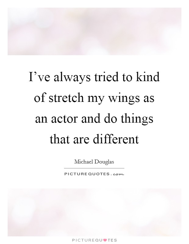 I've always tried to kind of stretch my wings as an actor and do things that are different Picture Quote #1