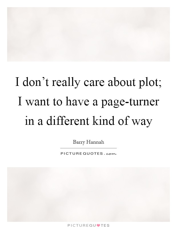 I don't really care about plot; I want to have a page-turner in a different kind of way Picture Quote #1