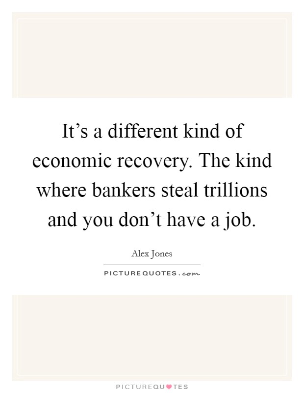 It's a different kind of economic recovery. The kind where bankers steal trillions and you don't have a job Picture Quote #1