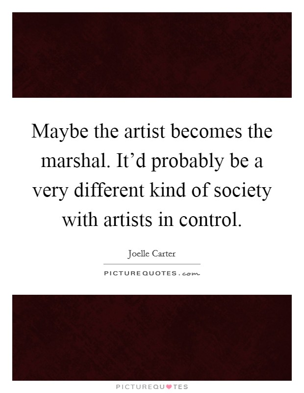 Maybe the artist becomes the marshal. It'd probably be a very different kind of society with artists in control Picture Quote #1
