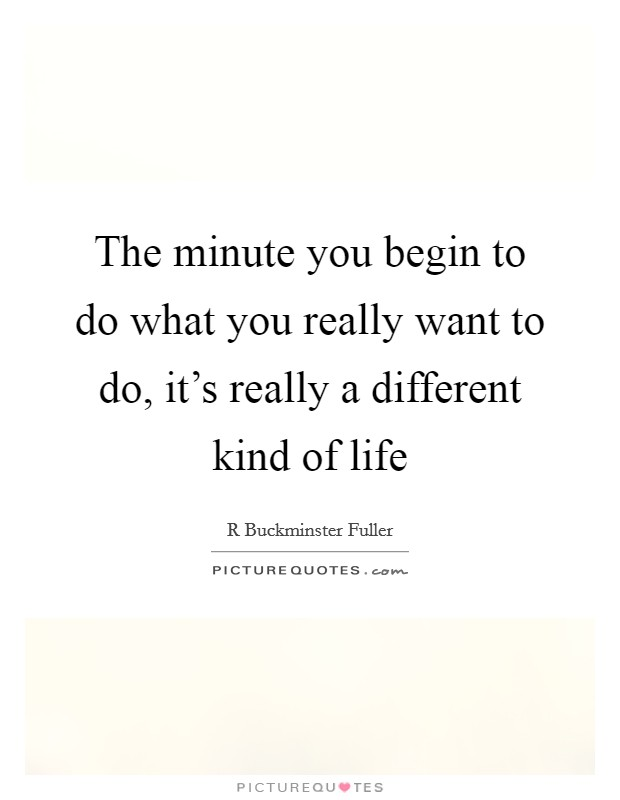 The minute you begin to do what you really want to do, it's really a different kind of life Picture Quote #1