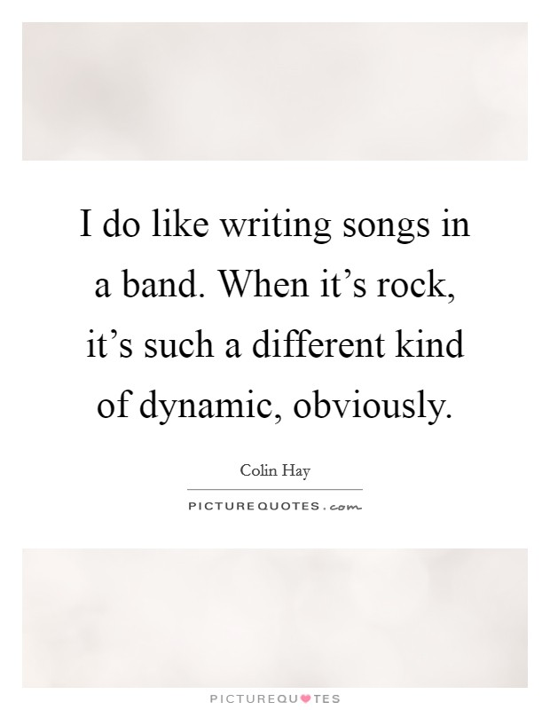 I do like writing songs in a band. When it's rock, it's such a different kind of dynamic, obviously Picture Quote #1