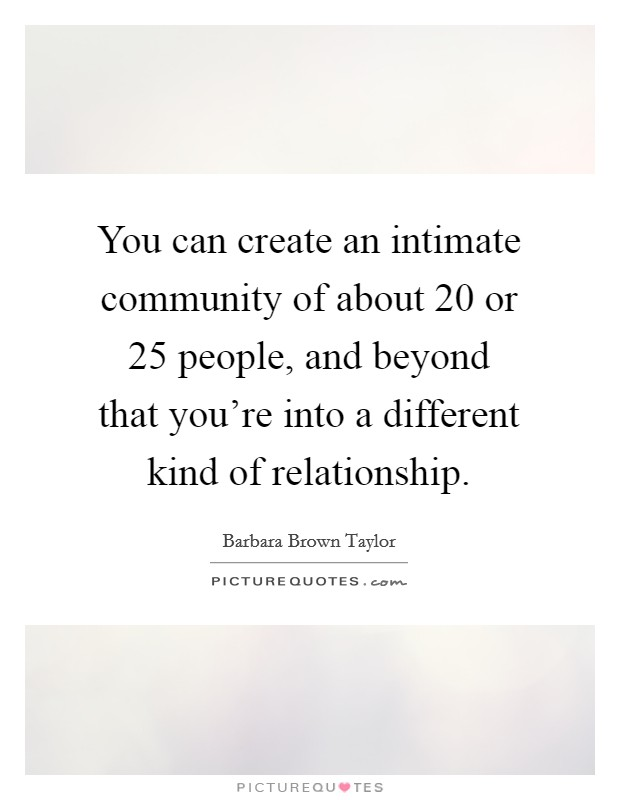 You can create an intimate community of about 20 or 25 people, and beyond that you're into a different kind of relationship Picture Quote #1
